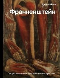 Джоэл Леви - Франкенштейн. Запретные знания эпохи готического романа