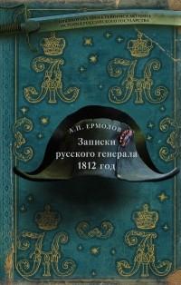 Алексей Ермолов - Записки русского генерала. 1812 год