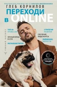 Корнилов Глеб Леонидович - Переходи в Online. Практическое руководство от блогера-миллионника
