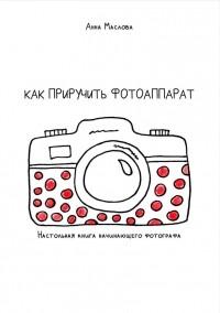 Анна Маслова - Как приручить фотоаппарат. Настольная книга начинающих фотографов