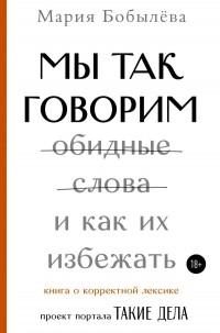Мария Бобылева - Мы так говорим. Обидные слова и как их избежать