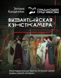 Энтони Калделлис - Византийская кунсткамера. Неортодоксальные факты из жизни самой православной империи
