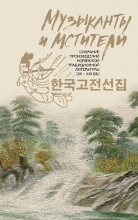 антология - Музыканты и мстители: собрание корейской традиционной литературы (XII-XIX вв.) (сборник)