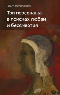 Ольга Медведкова - Три персонажа в поисках любви и бессмертия