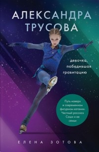 Елена Зотова - Александра Трусова. Девочка, победившая гравитацию