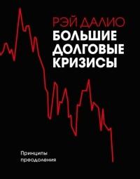 Рэй Далио - Большие долговые кризисы. Принципы преодоления