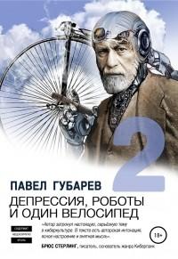 Павел Николаевич Губарев - Депрессия, роботы и один велосипед – 2 (сборник)