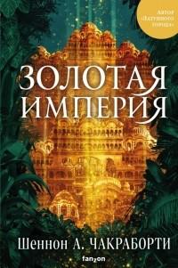 Шеннон А. Чакраборти - Золотая империя