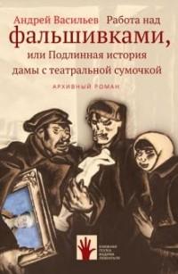 Андрей Васильев - Работа над фальшивками, или Подлинная история дамы с театральной сумочкой