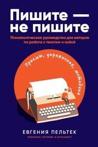 Евгения Пельтек - Пишите - не пишите. Психологическое руководство для авторов