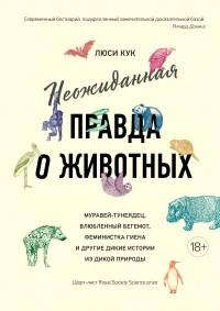Люси Кук - Неожиданная правда о животных: Муравей-тунеядец, влюбленный бегемот, феминистка гиена и другие дикие истории из дикой природы