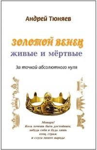 Андрей Тюняев - Золотой венец: живые и мёртвые. За точкой абсолютного нуля