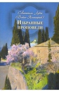Святитель Лука Войно-Ясенецкий - Избранные проповеди