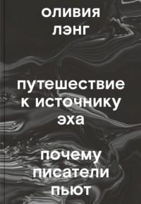 Оливия Лэнг - Путешествие к Источнику Эха. Почему писатели пьют