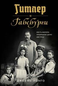 Джеймс Лонго - Гитлер и Габсбурги: Месть фюрера правящему дому Австрии