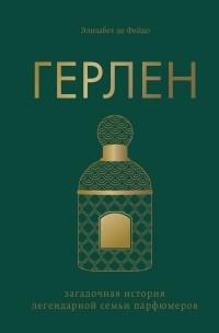 Элизабет де Фейдо - Герлен. Загадочная история легендарной семьи парфюмеров