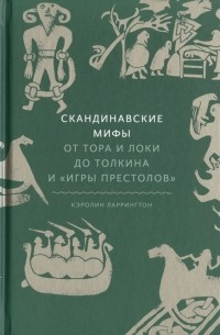 Кэролин Ларрингтон - Скандинавские мифы: от Тора и Локи до Толкина и «Игры престолов»