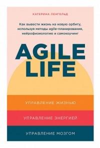 Катерина Ленгольд - Agile life: Как вывести жизнь на новую орбиту, используя методы agile-планирования, нейрофизиологию и самокоучинг