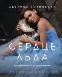 Сотникова Аделина Дмитриевна - Сердце льда: для влюбленных в фигурное катание