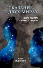Иван Лырчиков - Сказание о двух мирах: Часть первая: О жизни и смерти