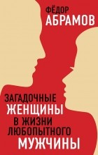 Абрамов Федор Нилович - Загадочные женщины в жизни любопытного мужчины