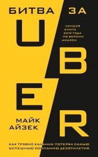 Майк Айзек - Битва за Uber. Как Трэвис Каланик потерял самую успешную компанию десятилетия