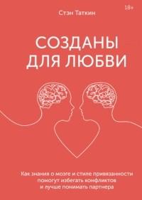 Стэн Таткин - Созданы для любви. Как знания о мозге и стиле привязанности помогут избегать конфликтов и лучше понимать