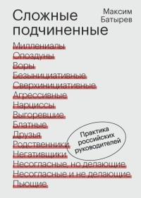 Максим Батырев - Сложные подчиненные. Практика российских руководителей