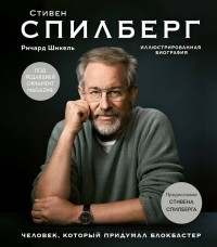 Ричард Шикель - Стивен Спилберг. Человек, который придумал блокбастер. Иллюстрированная биография