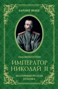 Петр Мультатули - Император Николай II. Екатеринбургская Голгофа