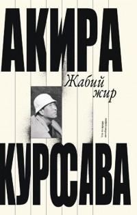 Акира Куросава - Жабий жир. Что-то вроде автобиографии