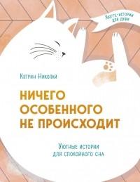 Кэтрин Николай - Ничего особенного не происходит. Уютные истории для спокойного сна