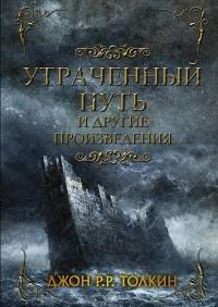 Джон Р. Р. Толкин - Утраченный путь и другие истории