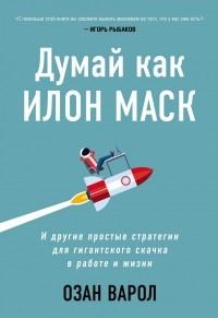Озан Варол - Думай как Илон Маск. И другие простые стратегии для гигантского скачка в работе и жизни