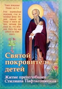 без автора - Святой покровитель детей. Житие преподобного Стилиана Пафлагонянина