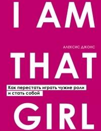 Алексис Джонс - I AM THAT GIRL. Как перестать играть чужие роли и стать собой