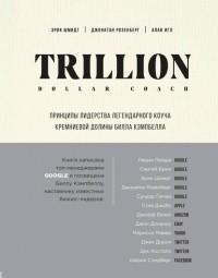 Эрик Шмидт - Trillion Dollar Coach. Принципы лидерства легендарного коуча Кремниевой долины Билла Кэмпбелла