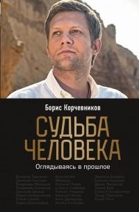 Борис Корчевников - Судьба человека. Оглядываясь в прошлое