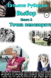 Татьяна Александровна Рубцова - Выбор. Книга 2. Точка невозврата