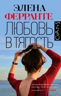 Элена Ферранте - Любовь в тягость