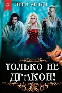 Лена Хейди - Только не дракон!