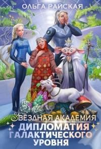 Ольга Райская - Звездная академия. Дипломатия галактического уровня