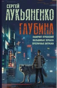 Сергей Лукьяненко - Глубина: Лабиринт отражений. Фальшивые зеркала. Прозрачные витражи