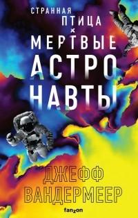Джефф Вандермеер - Странная птица. Мертвые астронавты (сборник)