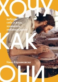 Нина Карниковски - Хочу как они. Выбрать себя и жить, занимаясь любимым делом