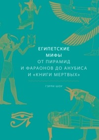 Гэрри Дж. Шоу - Египетские мифы. От пирамид и фараонов до Анубиса и «Книги мертвых»