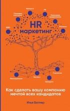 Илья Батлер - HR-маркетинг. Как сделать вашу компанию мечтой всех кандидатов