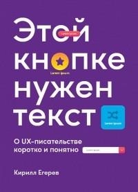 Кирилл Егерев - Этой кнопке нужен текст. O UX-писательстве коротко и понятно