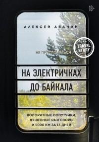 Алексей Абанин - На электричках до Байкала. Колоритные попутчики, душевные разговоры и 5000 км за 13 дней