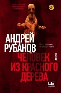 Андрей Рубанов - Человек из красного дерева